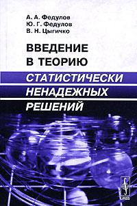 А. А. Федулов, Ю. Г. Федулов, В. Н. Цыгичко Введение в теорию статистически ненадежных решений в н цыгичко руководителю о принятии решений