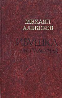Михаил Алексеев Ивушка неплакучая м алексеев ивушка неплакучая книга 2