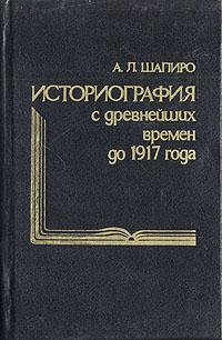 А. Л. Шапиро Историография с древнейших времен до 1917 года а л шапиро историография с древнейших времен до 1917 года