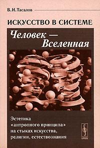 """В. И. Тасалов Искусство в системе Человек - Вселенная. Эстетика """"антропного принципа"""" на стыках искусства, религии, естествознания"""