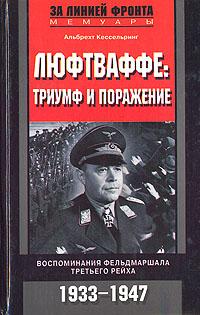 Альбрехт Кессельринг Люфтваффе: триумф и поражение. Воспоминания фельдмаршала Третьего рейха. 1933-1947