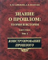 Знание о прошлом. Теория и история. В 2 томах. Том 1. Конструирование прошлого