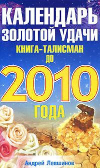 Андрей Левшинов Календарь золотой удачи. Книга-талисман до 2010 года