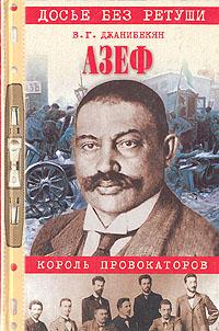 В. Г. Джанибекян Азеф. Король провокаторов