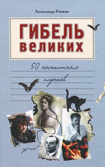 Александр Рыжов Гибель великих. 50 несчастных случаев