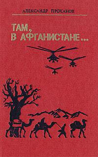 Александр Проханов Там, в Афганистане... миссия в кабуле