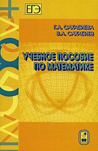 Г. А. Сахабиева, В. А. Сахабиев Учебное пособие по математике