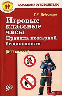 Е. Н. Дубровская Игровые классные часы. Правила пожарной безопасности (5-11 классы)
