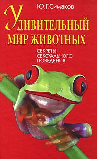 Ю. Г. Симаков Удивительный мир животных. Секреты сексуального поведения