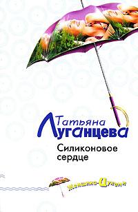 Татьяна Луганцева. Силиконовое сердце | Луганцева Татьяна Игоревна
