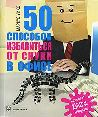 Книга 50 способов избавиться от скуки в офисе. Настольная книга менеджера. Маркус Уикс
