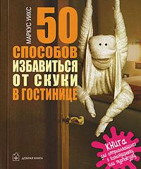 Маркус Уикс 50 способов избавиться от скуки в гостинице. Книга для отправляющихся в командировку или турпоездку маркус уикс сколько слонов в синем ките измерь мир по новому