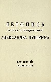 Летопись жизни и творчества Александра Пушкина. Том 5. Справочный