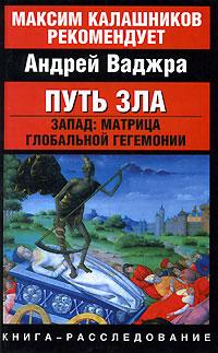 Андрей Ваджра Путь зла. Запад. Матрица глобальной гегемонии