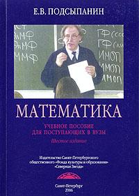 Е. В. Подсыпанин Математика. Учебное пособие для поступающих в ВУЗы