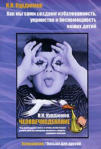 Н. И. Курдюмов Как мы сами создаем избалованность, упрямство и беспомощность наших детей. Человечкоделание