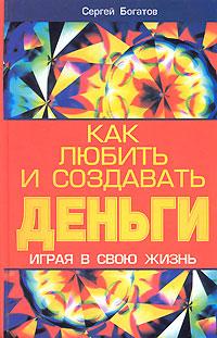 Сергей Богатов Как любить и создавать деньги, играя в свою жизнь
