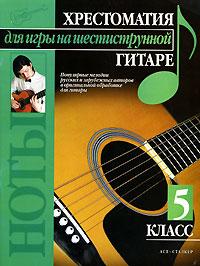 Павел Иванников Хрестоматия для игры на шестиструнной гитаре. 5 класс аудиокурс игры на гитаре класс дебютанта для начинающих