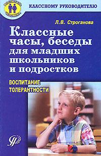 Л. В. Строганова. Классные часы, беседы для младших школьников и подростков. Воспитание толерантности