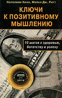 Наполеон Хилл, Майкл Дж. Ритт Ключи к позитивному мышлению. 10 шагов к здоровью, богатству и успеху цена в Москве и Питере