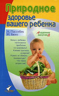 А. Пассебек, И. Бюиз Природное здоровье вашего ребенка