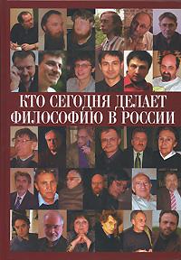 Кто сегодня делает философию в России. Том 1