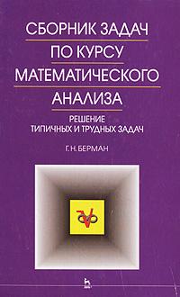 Г. Н. Берман. Сборник задач по курсу математического анализа. Решение типичных и трудных задач