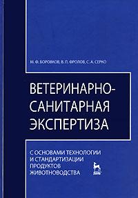 М. Ф. Боровков, В. П. Фролов, С. А. Серко Ветеринарно-санитарная экспертиза с основами технологии и стандартизации продуктов животноводства