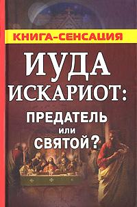 Сергей Михайлов Иуда Искариот: предатель или святой?