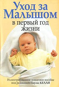уход за малышом Под редакцией Паулы Келли Уход за малышом в первый год жизни