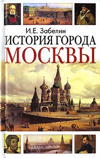 И. Е. Забелин История города Москвы и е забелин история города москвы от юрия долгорукого до петра i