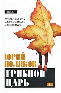 Юрий Поляков Грибной царь. В 2 томах. Том 1