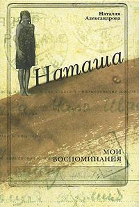 Наталия Александрова Наташа. Мои воспоминания