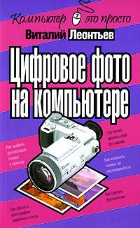 Виталий Леонтьев Цифровое фото на компьютере виталий леонтьев виталий леонтьев серия компьютер карманный справочник пользователя комплект из 3 книг