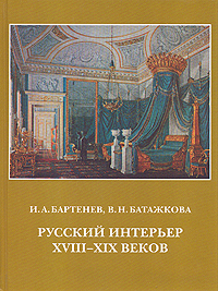 И. А. Бартенев, В. Н. Батажкова Русский интерьер XVIII - XIX веков