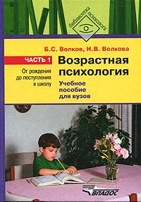 Б. С. Волков, Н. В. Волкова Возрастная психология. В 2 частях. Часть 1. От рождения до поступления в школу б с волков психология детей от рождения до трех лет в вопросах и ответах