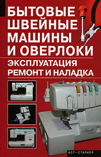 А. И. Зюзин Бытовые швейные машины и оверлоки. Эксплуатация, ремонт и наладка