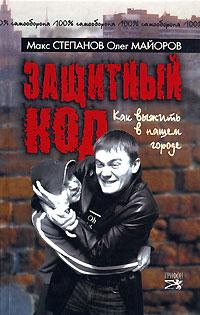 Макс Степанов, Олег Майоров Защитный код. Как выжить в нашем городе