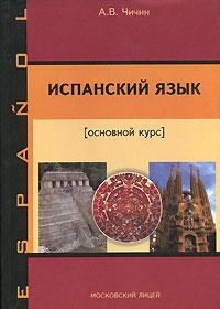 А. В. Чичин Испанский язык. Основной курс
