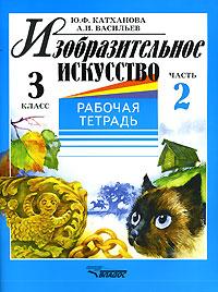 Ю. Ф. Катханова, А. И. Васильев Изобразительное искусство. 3 класс. Рабочая тетрадь. В 2 частях. Часть 2