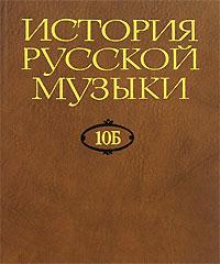 История русской музыки. В 10 томах. Том 10Б. 1890-1917