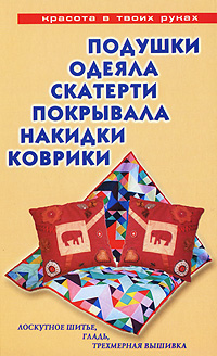 Е. Е. Трибис Подушки, одеяла, скатерти, покрывала, накидки, коврики. Лоскутное шитье, гладь, трехмерная вышивка