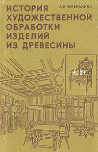 А. Н. Черепахина История художественной обработки изделий из древесины