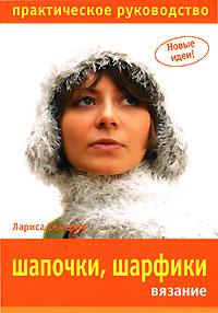 Лариса Семерня Шапочки, шарфики. Вязание. Практическое руководство