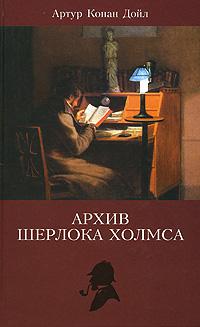 Артур Конан Дойл Архив Шерлока Холмса дойл а his last bow его прощальный поклон сборник рассказов isbn 9785437410844