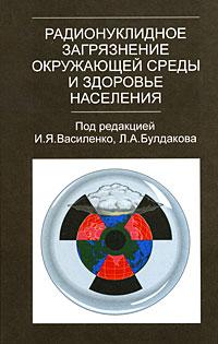 Под редакцией И. Я. Василенко, Л. А. Булдакова Радионуклидное загрязнение окружающей среды и здоровье населения