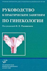 Под редакцией В. Е. Радзинского Руководство к практическим занятиям по гинекологии