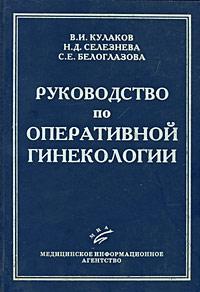 В. И. Кулаков, Н. Д. Селезнева, С. Е. Белоглазова Руководство по оперативной гинекологии