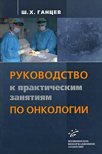 Ш. Х. Ганцев Руководство к практическим занятиям по онкологии