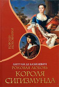 Антуан де Базилевич Роковая любовь короля Сигизмунда